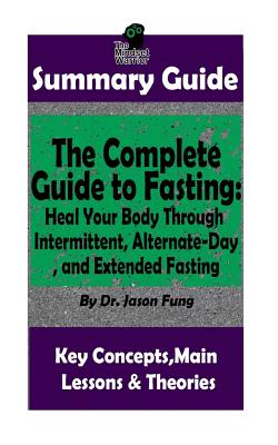 Summary: The Complete Guide to Fasting: Heal Your Body Through Intermittent, Alternate-Day, and Extended Fasting: By Dr. Jason Fung the Mw Summary Guide - Fremont, Lauren