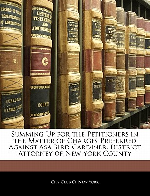 Summing Up for the Petitioners in the Matter of Charges Preferred Against Asa Bird Gardiner, District Attorney of New York County - City Club of New York, Club Of New York (Creator)