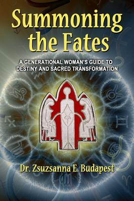 Summoning the Fates: A Guide to Destiny and Sacred Transformation - Budapest, Zsuzsanna E, Dr.