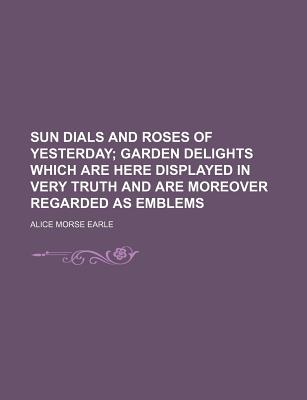 Sun Dials and Roses of Yesterday; Garden Delights Which Are Here Displayed in Every Truth and Are Moreover Regarded as Emblems - Earle, Alice Morse