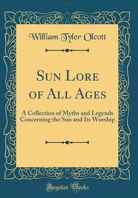 Sun Lore of All Ages: A Collection of Myths and Legends Concerning the Sun and Its Worship (Classic Reprint) - Olcott, William Tyler