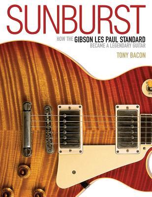 Sunburst: How The Gibson Les Paul Standard Became A Legendary Guitar - Bacon, Tony