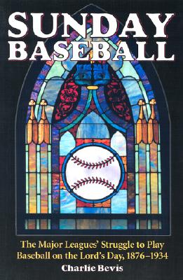 Sunday Baseball: The Major Leagues' Struggle to Play Baseball on the Lord's Day, 1876-1934 - Bevis, Charlie