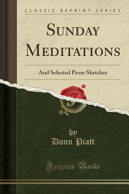Sunday Meditations: And Selected Prose Sketches (Classic Reprint) - Piatt, Donn