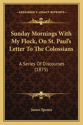 Sunday Mornings with My Flock, on St. Paul's Letter to the Colossians: A Series of Discourses (1875) - Spence, James