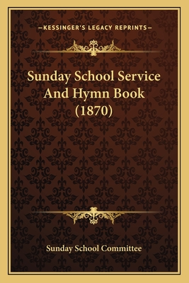 Sunday School Service and Hymn Book (1870) - Sunday School Committee (Editor)