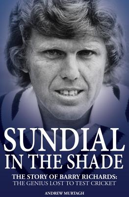 Sundial in the Shade: The Story of Barry Richards: the Genius Lost to Test Cricket - Murtagh, Andrew