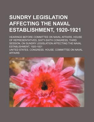Sundry Legislation Affecting the Naval Establishment, 1920-1921; Hearings Before Committee on Naval Affairs, House of Representatives, Sixty-Sixth Congress, Third Session, on Sundry Legislation Affecting the Naval Establishment, 1920-1921 - Affairs, United States Congress
