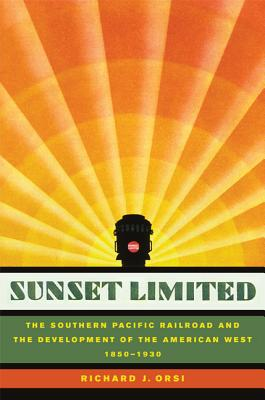 Sunset Limited: The Southern Pacific Railroad and the Development of the American West, 1850-1930 - Orsi, Richard J