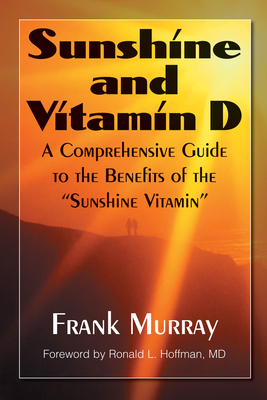 "Sunshine and Vitamin D: A Comprehensive Guide to the Benefits of the ""sunshine Vitamin"" - Murray, Frank, and Hoffman, Ronald L (Foreword by)"
