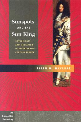 Sunspots and the Sun King: Sovereignty and Mediation in Seventeenth-Century France - McClure, Ellen