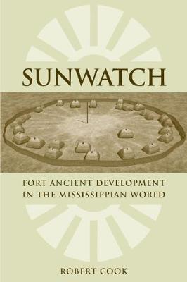 Sunwatch: Fort Ancient Development in the Mississippian World - Cook, Robert A