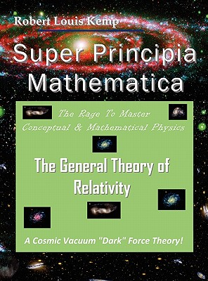 Super Principia Mathematica - The Rage to Master Conceptual & Mathematica Physics - The General Theory of Relativity - Kemp, Robert Louis