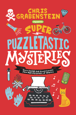 Super Puzzletastic Mysteries: Short Stories for Young Sleuths from Mystery Writers of America - Grabenstein, Chris, and Gibbs, Stuart, and Giles, Lamar