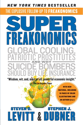 Superfreakonomics: A Rogue Economist Explores the Hidden Side of Everything - Levitt, Steven D, and Dubner, Stephen J