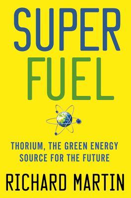 Superfuel: Thorium, the Green Energy Source for the Future - Martin, Richard