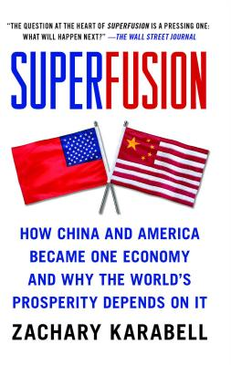 Superfusion: How China and America Became One Economy and Why the World's Prosperity Depends on It - Karabell, Zachary, Ph.D.