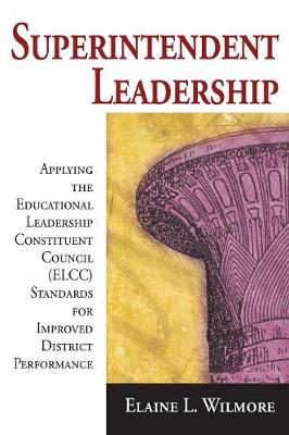 Superintendent Leadership: Applying the Educational Leadership Constituent Council (ELCC) Standards for Improved District Performance - Wilmore, Elaine L