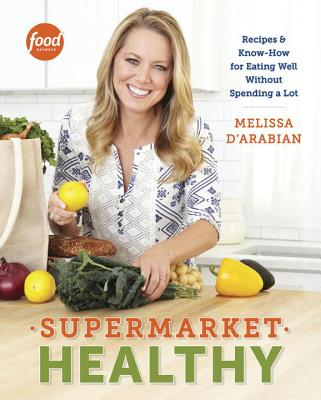 Supermarket Healthy: Recipes and Know-How for Eating Well Without Spending a Lot: A Cookbook - D'Arabian, Melissa, and Pelzel, Raquel