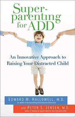 Superparenting for Add: An Innovative Approach to Raising Your Distracted Child - Hallowell, Edward M, MD, and Jensen, Peter S, MD