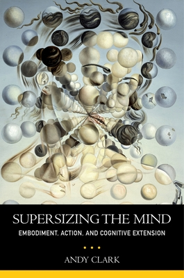 Supersizing the Mind: Embodiment, Action, and Cognitive Extension - Clark, Andy