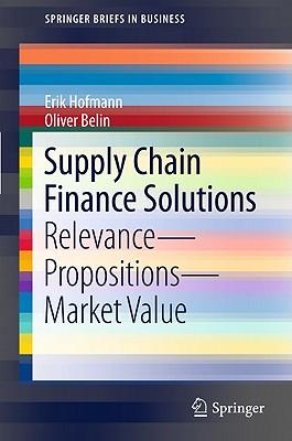 Supply Chain Finance Solutions: Relevance - Propositions - Market Value - Hofmann, Erik, and Belin, Oliver