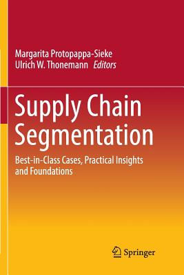 Supply Chain Segmentation: Best-In-Class Cases, Practical Insights and Foundations - Protopappa-Sieke, Margarita (Editor), and Thonemann, Ulrich W (Editor)