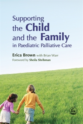 Supporting the Child and the Family in Paediatric Palliative Care - Brown, Erica, Dr., and Warr, Brian, and Shribman, Sheila (Foreword by)