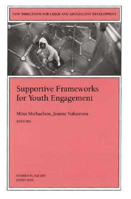 Supportive Frameworks for Youth Engagement: New Directions for Child and Adolescent Development, Number 93 - Michaelson, Mimi (Editor), and Nakamura, Jeanne (Editor)