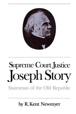 Supreme Court Justice Joseph Story: Statesman of the Old Republic - Newmyer, R Kent