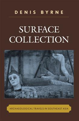Surface Collection: Archaeological Travels in Southeast Asia - Byrne, Denis