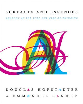 Surfaces and Essences: Analogy as the Fuel and Fire of Thinking - Hofstadter, Douglas R, and Sander, Emmanuel