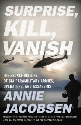 Surprise, Kill, Vanish: The Secret History of CIA Paramilitary Armies, Operators, and Assassins - Jacobsen, Annie