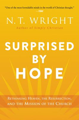 Surprised by Hope: Rethinking Heaven, the Resurrection, and the Mission of the Church - Wright, N T