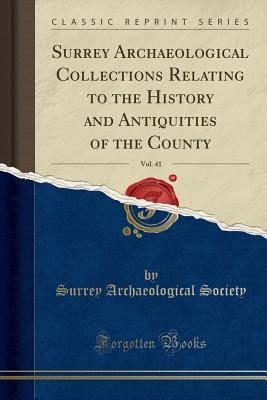 Surrey Archaeological Collections Relating to the History and Antiquities of the County, Vol. 41 (Classic Reprint) - Society, Surrey Archaeological