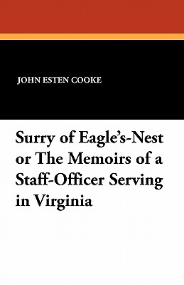 Surry of Eagle's Nest: Or the Memoirs of a Staff-Officer Serving in Virginia, Edited from the Mss. of Colonel Surry (1868) - Cooke, John Esten