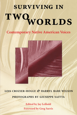 Surviving in Two Worlds: Contemporary Native American Voices - Crozier-Hogle, Lois, and Leibold, Jay (Editor), and Saitta, Giuseppe (Photographer)