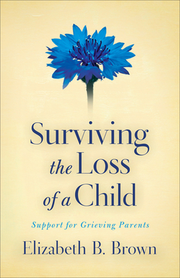 Surviving the Loss of a Child: Support for Grieving Parents - Brown, Elizabeth B