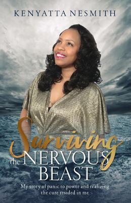 Surviving the Nervous Beast: My Story of Panic to Power and Realizing the Cure Resided in Me - Nesmith, Kenyatta