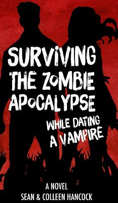 Surviving the Zombie Apocalypse While Dating a Vampire - Hancock, Colleen, and Hancock, Sean