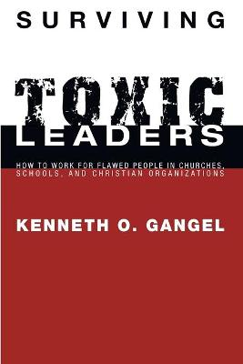 Surviving Toxic Leaders: How to Work for Flawed People in Churches, Schools, and Christian Organizations - Gangel, Kenneth O