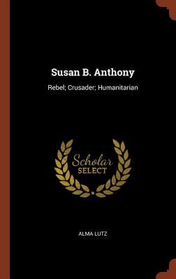 Susan B. Anthony: Rebel; Crusader; Humanitarian - Lutz, Alma