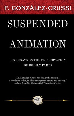 Suspended Animation: Six Essays on the Preservation of Bodily Parts - Gonzalez-Crussi, F, M.D.