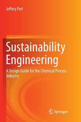 Sustainability Engineering: A Design Guide for the Chemical Process Industry - Perl, Jeffery