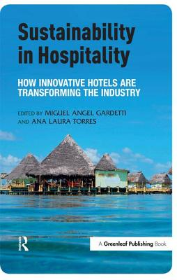 Sustainability in Hospitality: How Innovative Hotels Are Transforming the Industry - Gardetti, Miguel Angel (Editor), and Torres, Ana Laura (Editor)