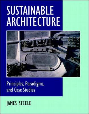 Sustainable Architecture: Principles, Paradigms, and Case Studies - Steele, James