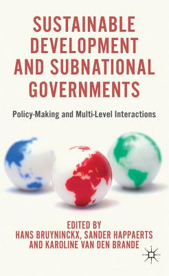 Sustainable Development and Subnational Governments: Policy-Making and Multi-Level Interactions - Bruyninckx, H. (Editor), and Happaerts, S. (Editor), and Brande, K. van den (Editor)
