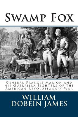 Swamp Fox: General Francis Marion and His Guerrilla Fighters of the American Revolutionary War - James, William Dobein
