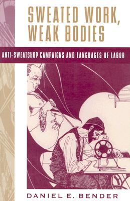 Sweated Work, Weak Bodies: Anti-Sweatshop Campaigns and Languages of Labor - Bender, Daniel E