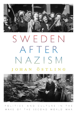 Sweden after Nazism: Politics and Culture in the Wake of the Second World War - Ostling, Johan